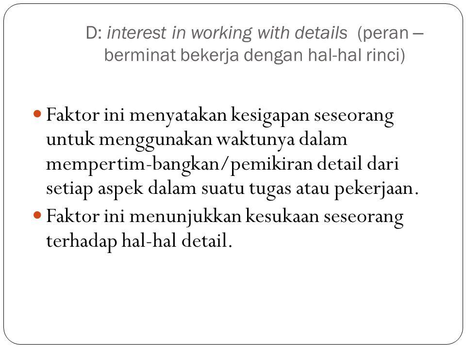 D: interest in working with details (peran – berminat bekerja dengan hal-hal rinci) Faktor ini menyatakan kesigapan seseorang untuk menggunakan waktunya dalam mempertim-bangkan/pemikiran detail dari setiap aspek dalam suatu tugas atau pekerjaan.