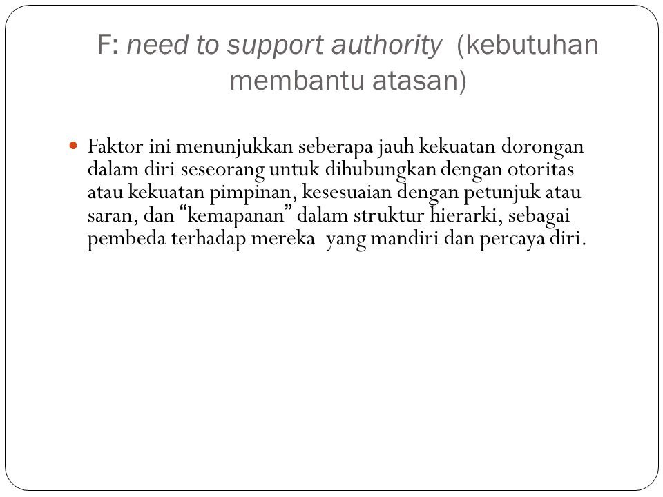 F: need to support authority (kebutuhan membantu atasan) Faktor ini menunjukkan seberapa jauh kekuatan dorongan dalam diri seseorang untuk dihubungkan