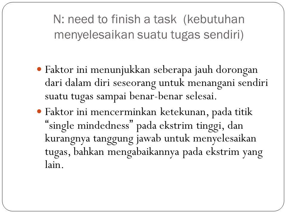 N: need to finish a task (kebutuhan menyelesaikan suatu tugas sendiri) Faktor ini menunjukkan seberapa jauh dorongan dari dalam diri seseorang untuk m