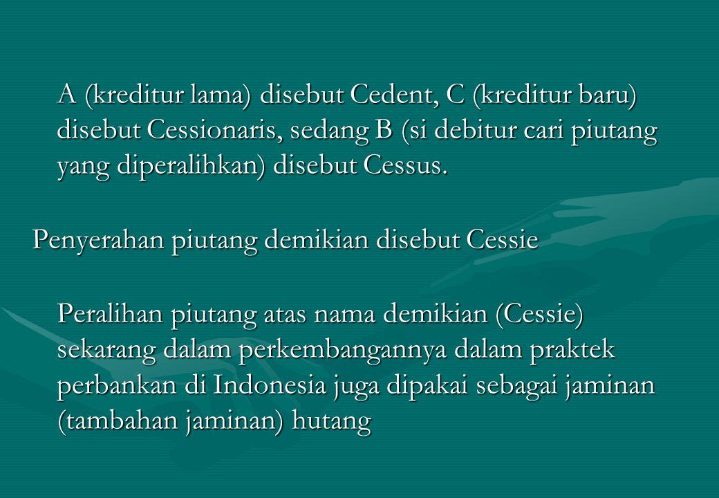 A (kreditur lama) disebut Cedent, C (kreditur baru) disebut Cessionaris, sedang B (si debitur cari piutang yang diperalihkan) disebut Cessus. Penyerah
