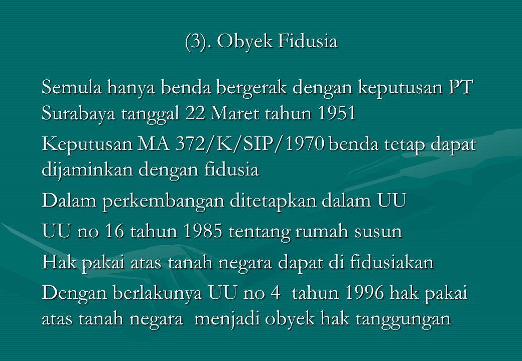 (3). Obyek Fidusia Semula hanya benda bergerak dengan keputusan PT Surabaya tanggal 22 Maret tahun 1951 Keputusan MA 372/K/SIP/1970 benda tetap dapat