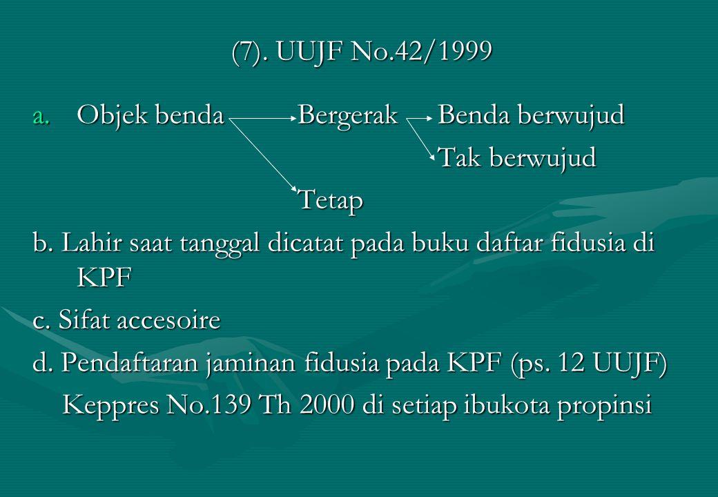 (7). UUJF No.42/1999 a.Objek benda Bergerak Benda berwujud Tak berwujud Tak berwujudTetap b. Lahir saat tanggal dicatat pada buku daftar fidusia di KP