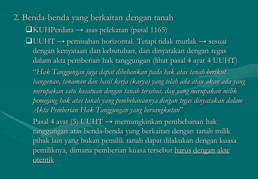 2. Benda-benda yang berkaitan dengan tanah  KUHPerdata → asas pelekatan (pasal 1165)  UUHT → pemisahan horizontal. Tetapi tidak mutlak → sesuai deng