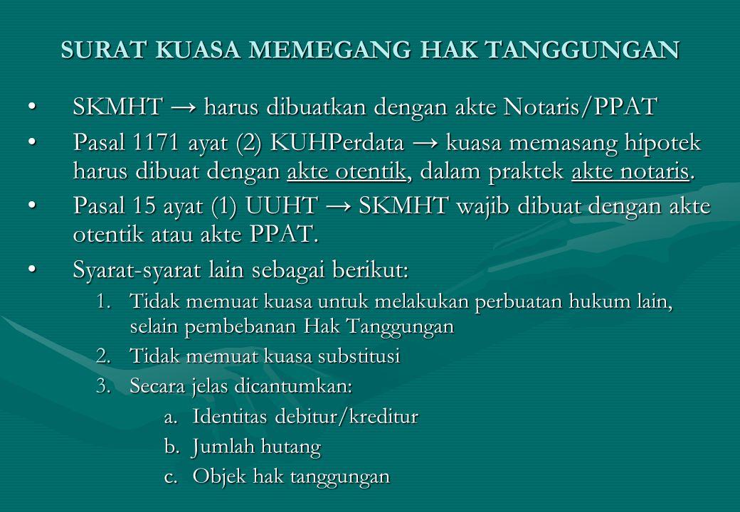 SURAT KUASA MEMEGANG HAK TANGGUNGAN SKMHT → harus dibuatkan dengan akte Notaris/PPATSKMHT → harus dibuatkan dengan akte Notaris/PPAT Pasal 1171 ayat (