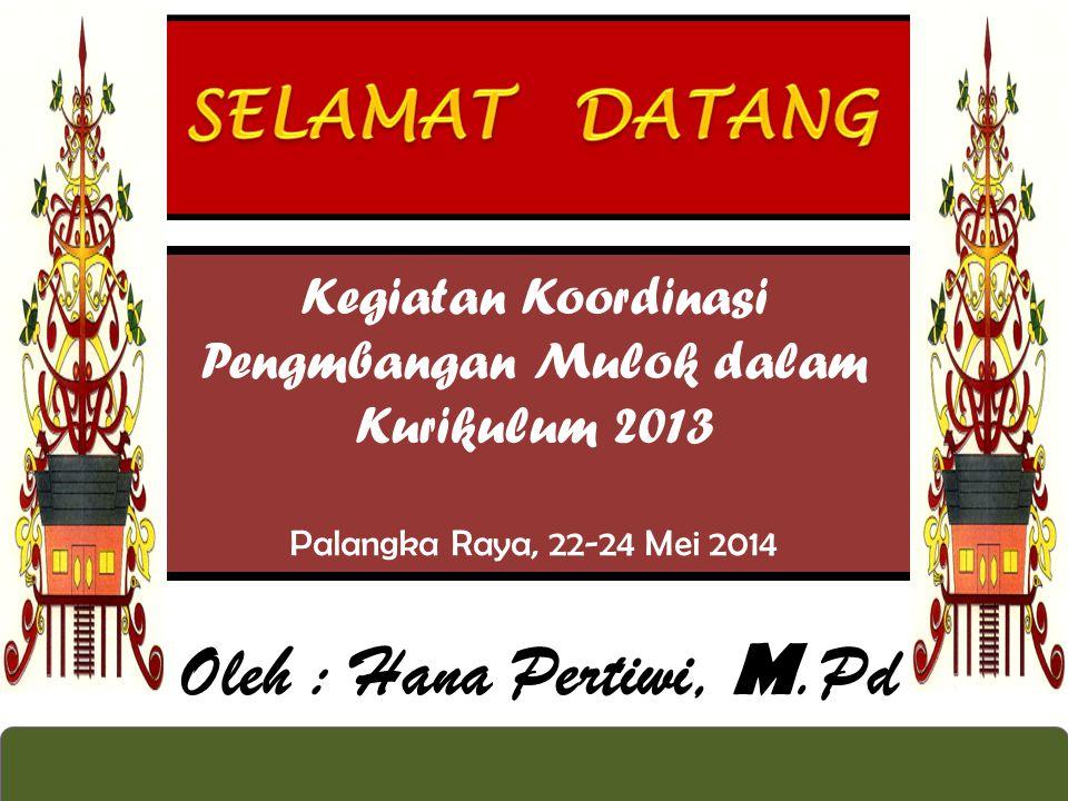 Kegiatan Koordinasi Pengmbangan Mulok dalam Kurikulum 2013 Palangka Raya, 22-24 Mei 2014 Oleh : Hana Pertiwi, M.Pd