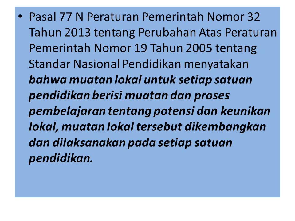 Pasal 77 N Peraturan Pemerintah Nomor 32 Tahun 2013 tentang Perubahan Atas Peraturan Pemerintah Nomor 19 Tahun 2005 tentang Standar Nasional Pendidikan menyatakan bahwa muatan lokal untuk setiap satuan pendidikan berisi muatan dan proses pembelajaran tentang potensi dan keunikan lokal, muatan lokal tersebut dikembangkan dan dilaksanakan pada setiap satuan pendidikan.