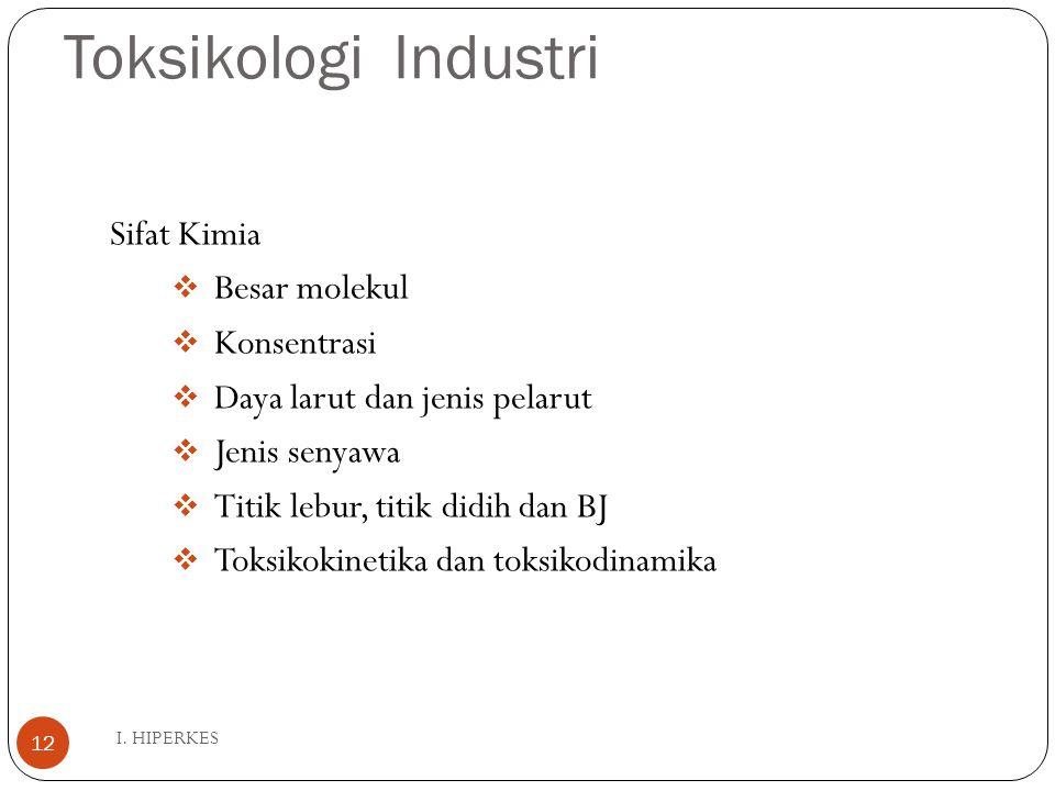Toksikologi Industri I. HIPERKES 12 Sifat Kimia  Besar molekul  Konsentrasi  Daya larut dan jenis pelarut  Jenis senyawa  Titik lebur, titik didi