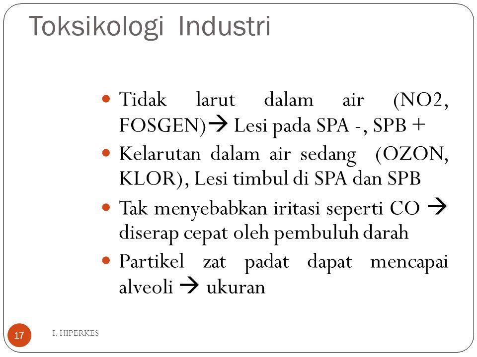 Toksikologi Industri I. HIPERKES 17 Tidak larut dalam air (NO2, FOSGEN)  Lesi pada SPA -, SPB + Kelarutan dalam air sedang (OZON, KLOR), Lesi timbul