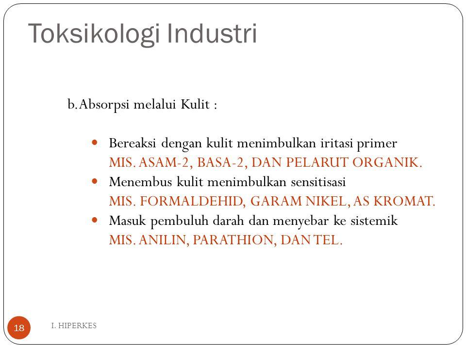 Toksikologi Industri I. HIPERKES 18 b.Absorpsi melalui Kulit : Bereaksi dengan kulit menimbulkan iritasi primer MIS. ASAM-2, BASA-2, DAN PELARUT ORGAN