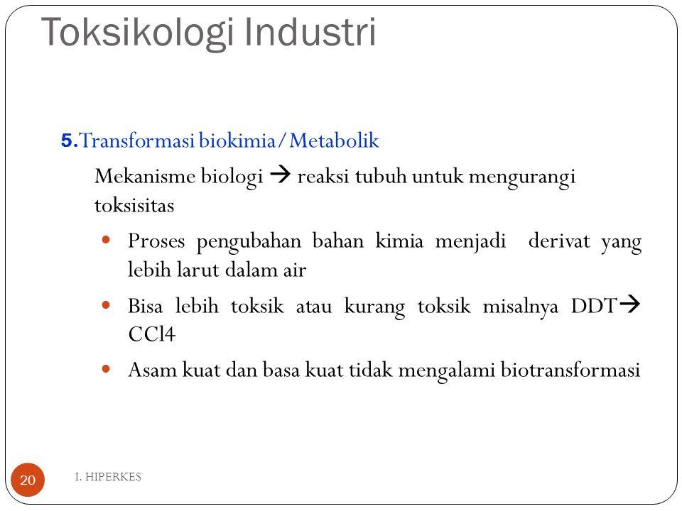 Toksikologi Industri I. HIPERKES 20 5. Transformasi biokimia/Metabolik Mekanisme biologi  reaksi tubuh untuk mengurangi toksisitas Proses pengubahan