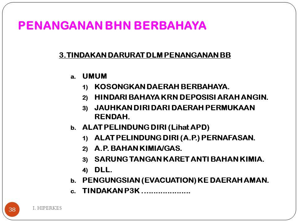 PENANGANAN BHN BERBAHAYA I. HIPERKES 38 3.TINDAKAN DARURAT DLM PENANGANAN BB a. UMUM 1) KOSONGKAN DAERAH BERBAHAYA. 2) HINDARI BAHAYA KRN DEPOSISI ARA