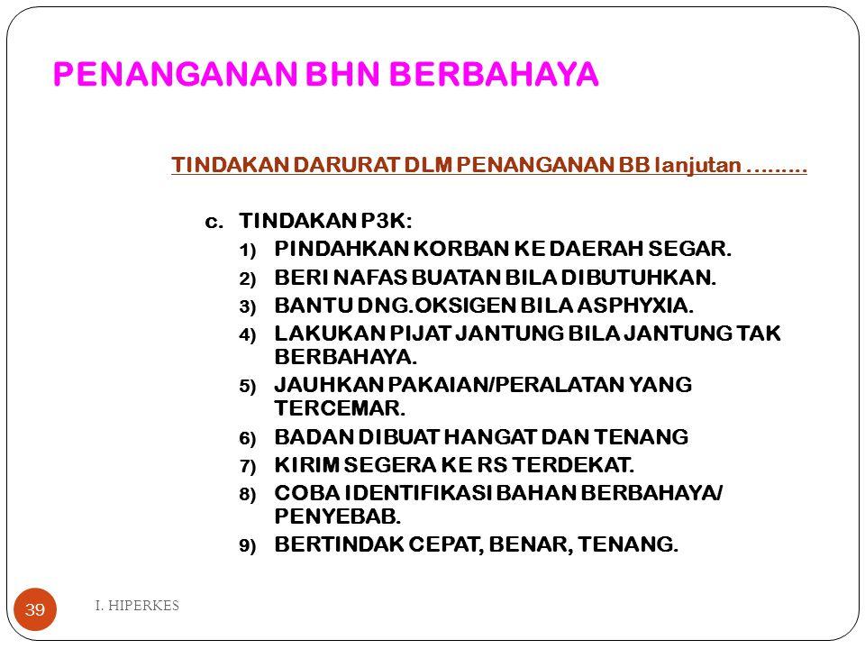PENANGANAN BHN BERBAHAYA I. HIPERKES 39 TINDAKAN DARURAT DLM PENANGANAN BB lanjutan......... c.TINDAKAN P3K: 1) PINDAHKAN KORBAN KE DAERAH SEGAR. 2) B