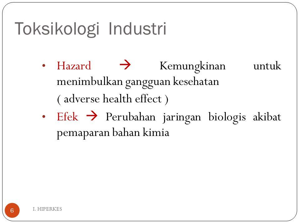Toksikologi Industri I. HIPERKES 6 Hazard  Kemungkinan untuk menimbulkan gangguan kesehatan ( adverse health effect ) Efek  Perubahan jaringan biolo