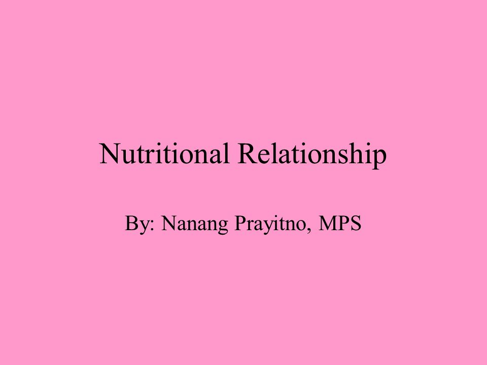 Type of Relationship There are two basic relationships that exist between nutrients A.