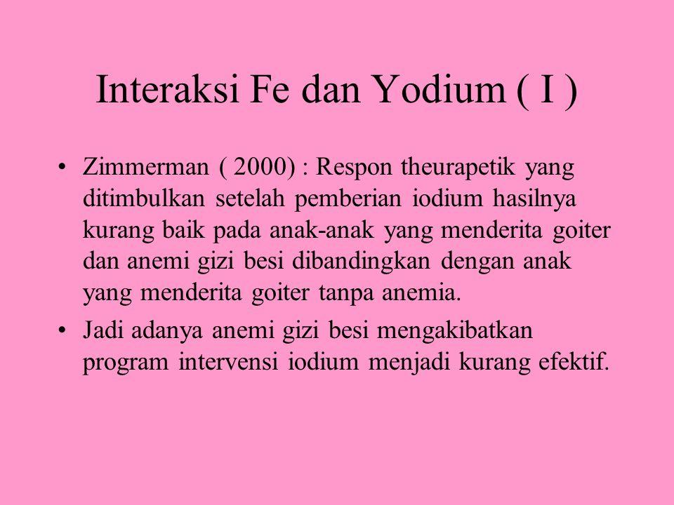Interaksi Fe dan Yodium ( I ) Zimmerman ( 2000) : Respon theurapetik yang ditimbulkan setelah pemberian iodium hasilnya kurang baik pada anak-anak yang menderita goiter dan anemi gizi besi dibandingkan dengan anak yang menderita goiter tanpa anemia.