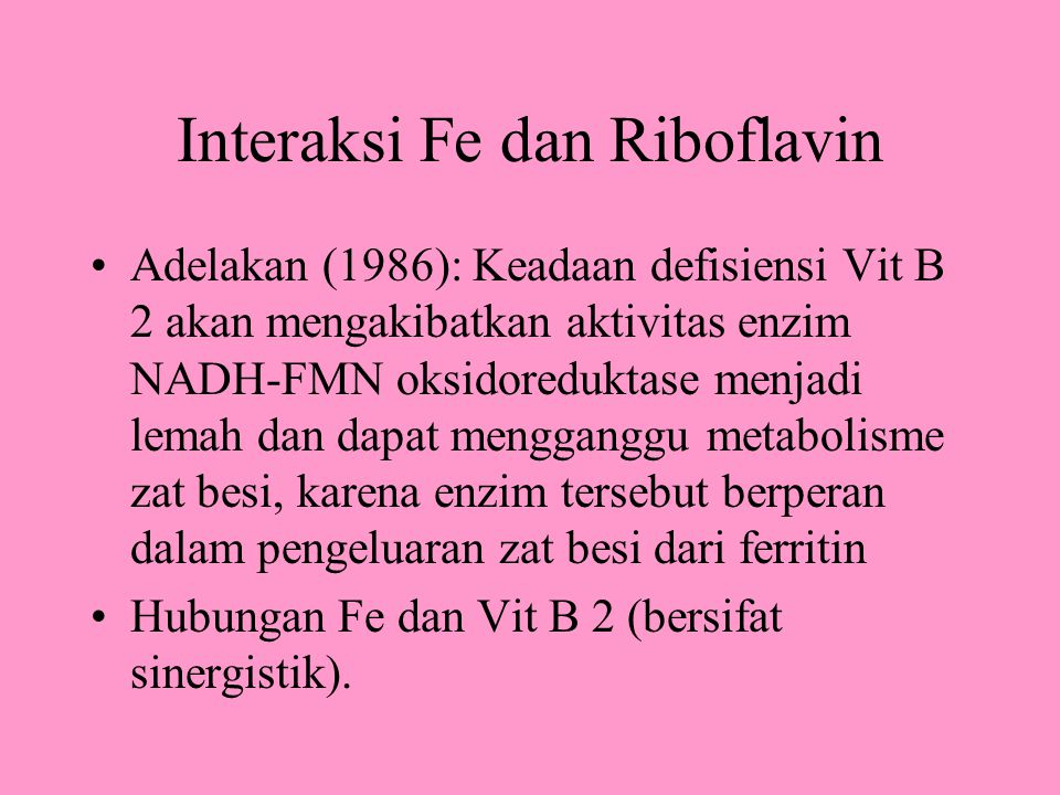 Interaksi Fe dan Riboflavin Adelakan (1986): Keadaan defisiensi Vit B 2 akan mengakibatkan aktivitas enzim NADH-FMN oksidoreduktase menjadi lemah dan dapat mengganggu metabolisme zat besi, karena enzim tersebut berperan dalam pengeluaran zat besi dari ferritin Hubungan Fe dan Vit B 2 (bersifat sinergistik).