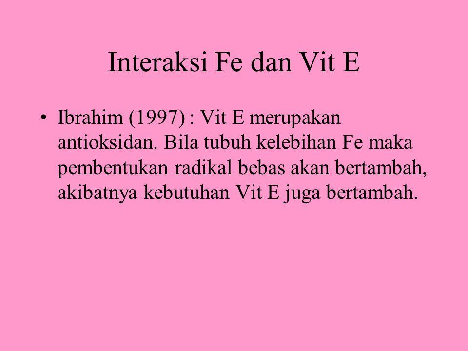 Interaksi Fe dan Vit E Ibrahim (1997) : Vit E merupakan antioksidan. Bila tubuh kelebihan Fe maka pembentukan radikal bebas akan bertambah, akibatnya