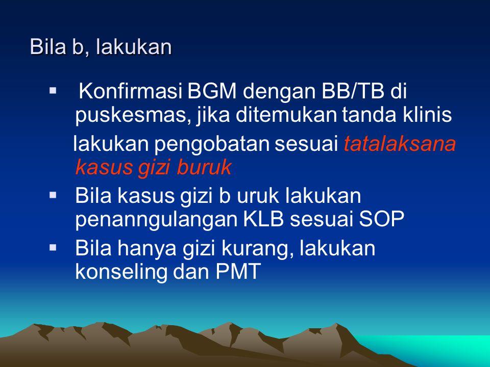Bila b, lakukan  Konfirmasi BGM dengan BB/TB di puskesmas, jika ditemukan tanda klinis lakukan pengobatan sesuai tatalaksana kasus gizi buruk  Bila