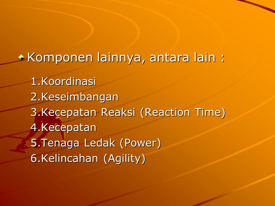 Komponen lainnya, antara lain : 1.Koordinasi 2.Keseimbangan 3.Kecepatan Reaksi (Reaction Time) 4.Kecepatan 5.Tenaga Ledak (Power) 6.Kelincahan (Agility)