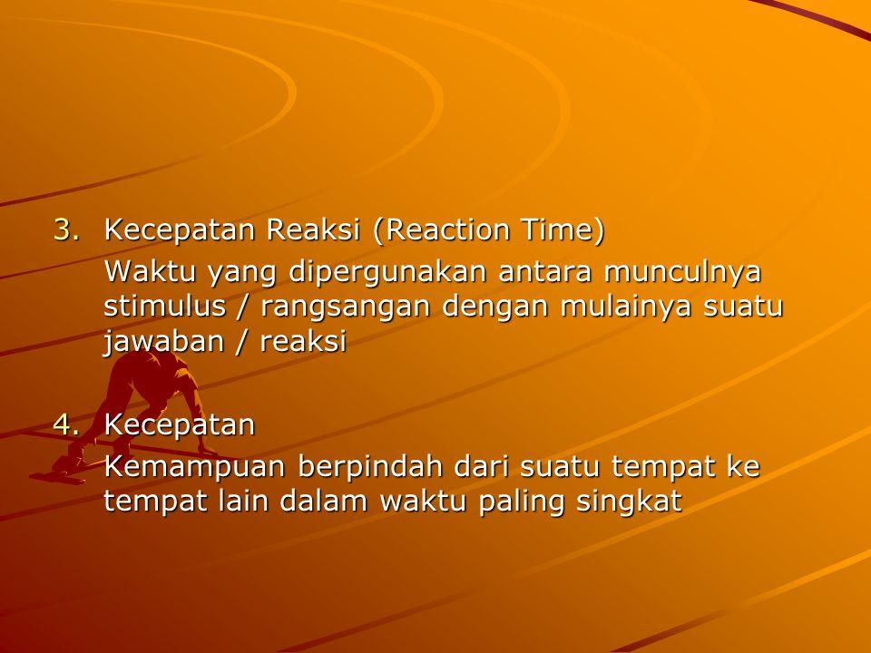 3.Kecepatan Reaksi (Reaction Time) Waktu yang dipergunakan antara munculnya stimulus / rangsangan dengan mulainya suatu jawaban / reaksi 4.Kecepatan Kemampuan berpindah dari suatu tempat ke tempat lain dalam waktu paling singkat