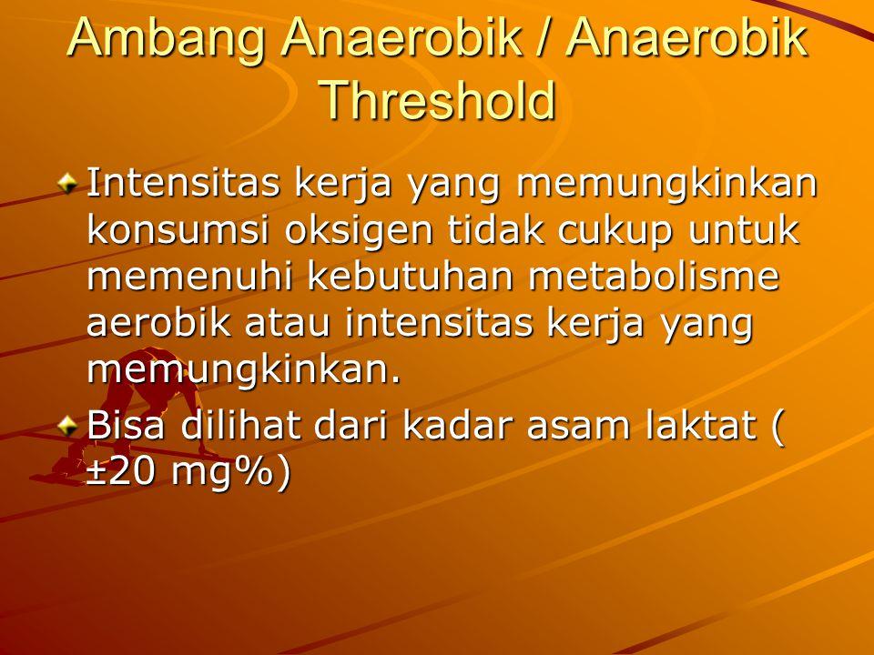 Ambang Anaerobik / Anaerobik Threshold Intensitas kerja yang memungkinkan konsumsi oksigen tidak cukup untuk memenuhi kebutuhan metabolisme aerobik atau intensitas kerja yang memungkinkan.