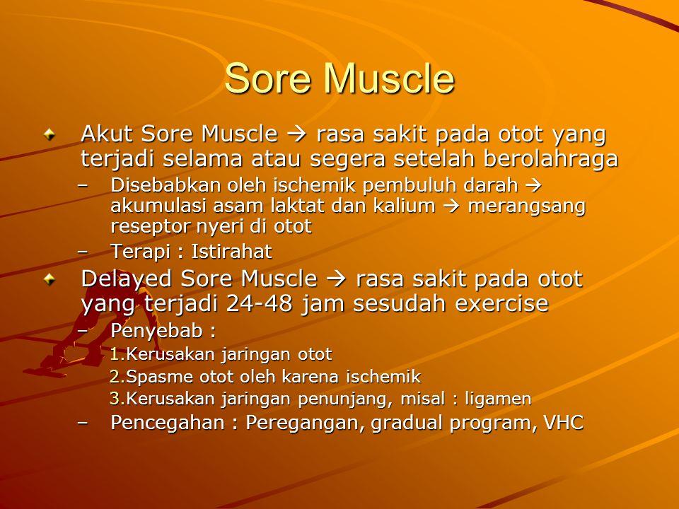 Sore Muscle Akut Sore Muscle  rasa sakit pada otot yang terjadi selama atau segera setelah berolahraga –Disebabkan oleh ischemik pembuluh darah  akumulasi asam laktat dan kalium  merangsang reseptor nyeri di otot –Terapi : Istirahat Delayed Sore Muscle  rasa sakit pada otot yang terjadi 24-48 jam sesudah exercise –Penyebab : 1.Kerusakan jaringan otot 2.Spasme otot oleh karena ischemik 3.Kerusakan jaringan penunjang, misal : ligamen –Pencegahan : Peregangan, gradual program, VHC
