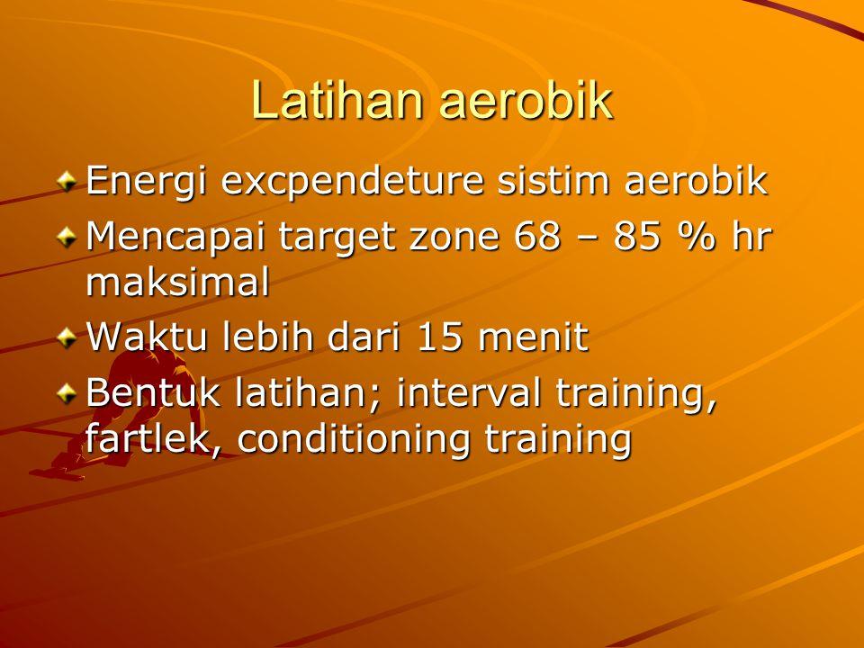 Latihan aerobik Energi excpendeture sistim aerobik Mencapai target zone 68 – 85 % hr maksimal Waktu lebih dari 15 menit Bentuk latihan; interval training, fartlek, conditioning training