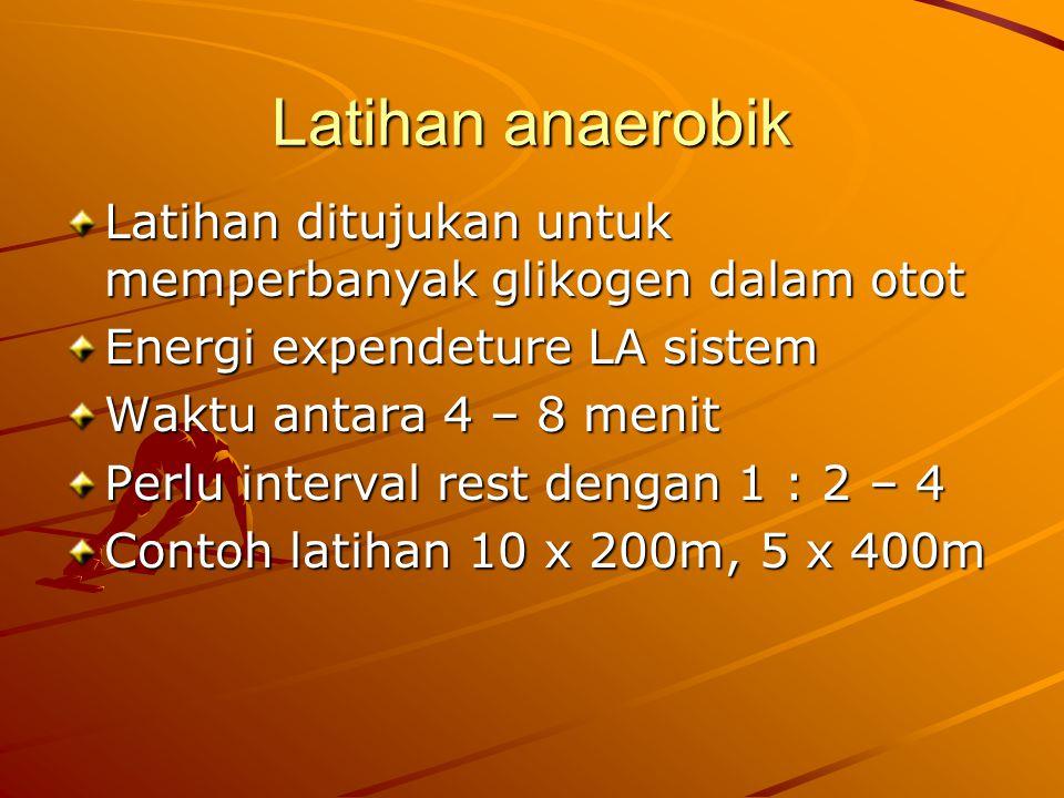 Latihan anaerobik Latihan ditujukan untuk memperbanyak glikogen dalam otot Energi expendeture LA sistem Waktu antara 4 – 8 menit Perlu interval rest dengan 1 : 2 – 4 Contoh latihan 10 x 200m, 5 x 400m