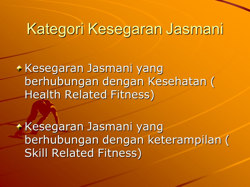 Kategori Kesegaran Jasmani Kesegaran Jasmani yang berhubungan dengan Kesehatan ( Health Related Fitness) Kesegaran Jasmani yang berhubungan dengan keterampilan ( Skill Related Fitness)