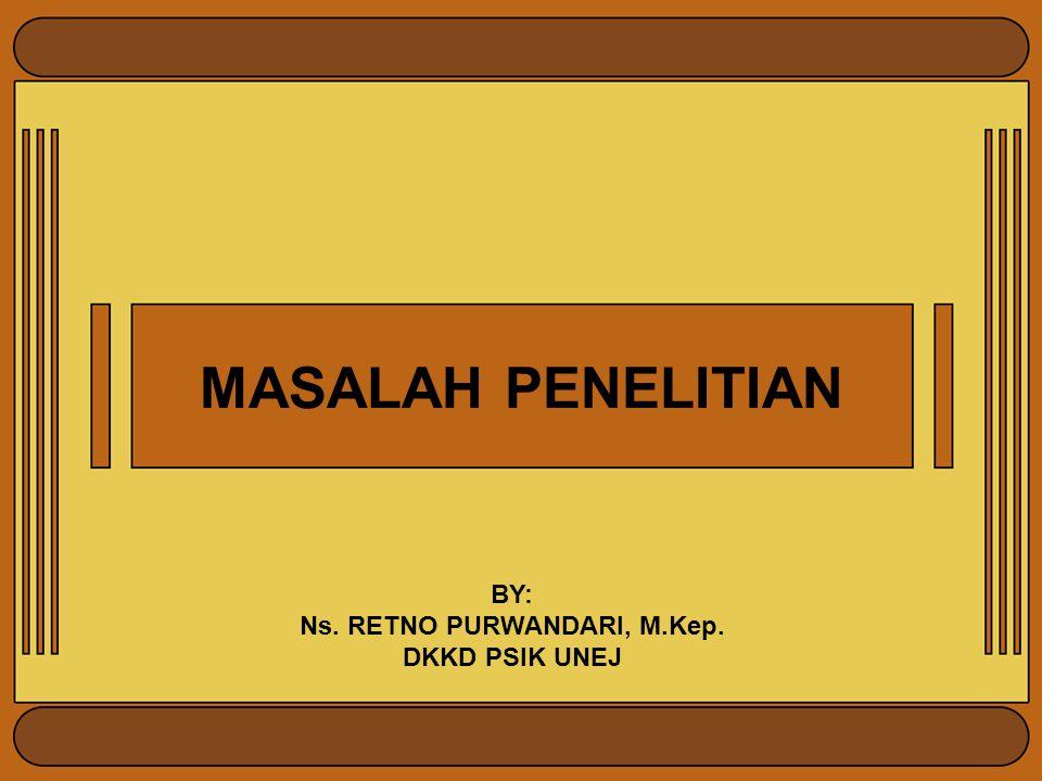 MASALAH PENELITIAN BY: Ns. RETNO PURWANDARI, M.Kep. DKKD PSIK UNEJ
