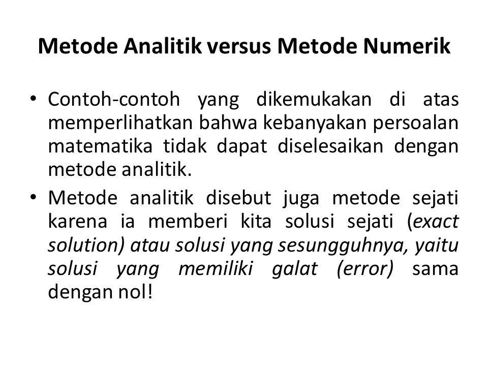 Metode Analitik versus Metode Numerik Contoh-contoh yang dikemukakan di atas memperlihatkan bahwa kebanyakan persoalan matematika tidak dapat diselesaikan dengan metode analitik.