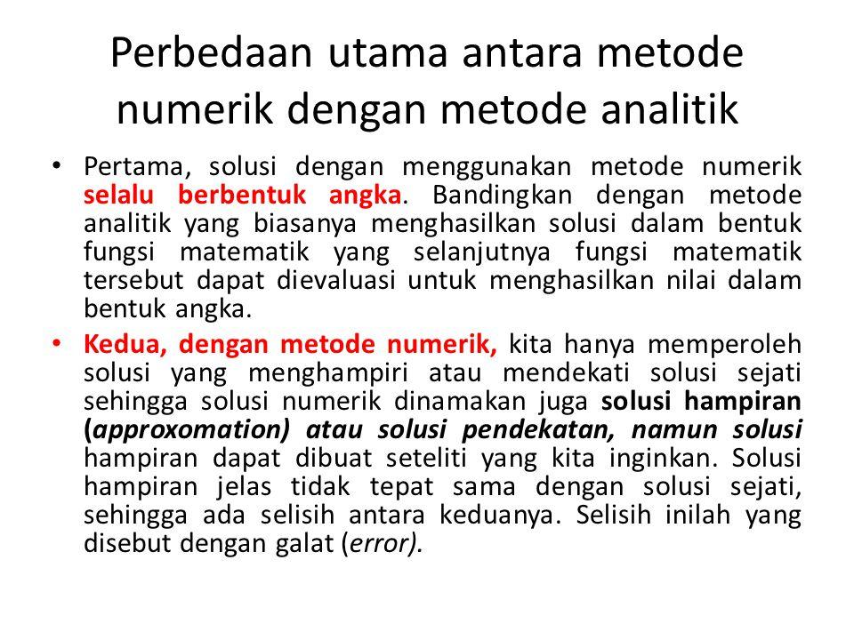 Perbedaan utama antara metode numerik dengan metode analitik Pertama, solusi dengan menggunakan metode numerik selalu berbentuk angka.