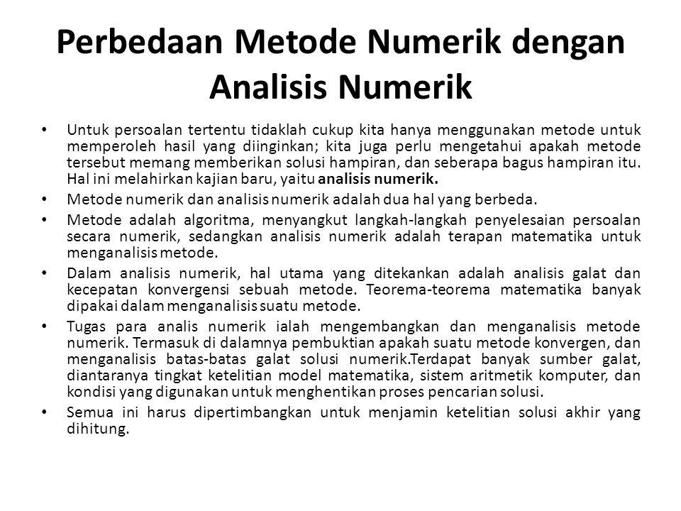 Perbedaan Metode Numerik dengan Analisis Numerik Untuk persoalan tertentu tidaklah cukup kita hanya menggunakan metode untuk memperoleh hasil yang diinginkan; kita juga perlu mengetahui apakah metode tersebut memang memberikan solusi hampiran, dan seberapa bagus hampiran itu.