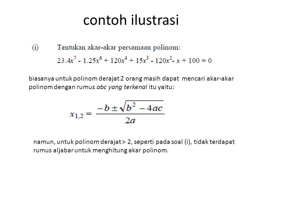 contoh ilustrasi biasanya untuk polinom derajat 2 orang masih dapat mencari akar-akar polinom dengan rumus abc yang terkenal itu yaitu: namun, untuk polinom derajat > 2, seperti pada soal (i), tidak terdapat rumus aljabar untuk menghitung akar polinom.