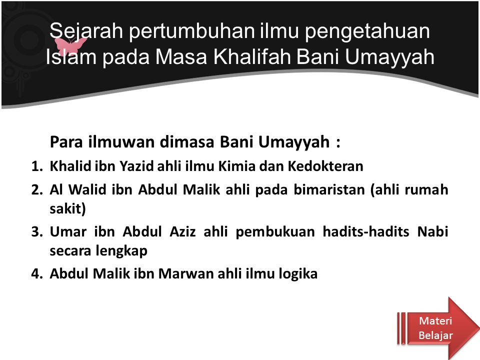 Ilmu Pengetahuan pada masa Bani Umayyah dikeleompokkan sebagai berikut : a.Ilmu Pengetahuan Agama (Ulumuddin) yang bersumber pada al- Quran dan Hadits Nabi b.Ilmu Sejatah (Ulum al-tarikh) membahas perjalanan hidup, kisah dan riwayat.