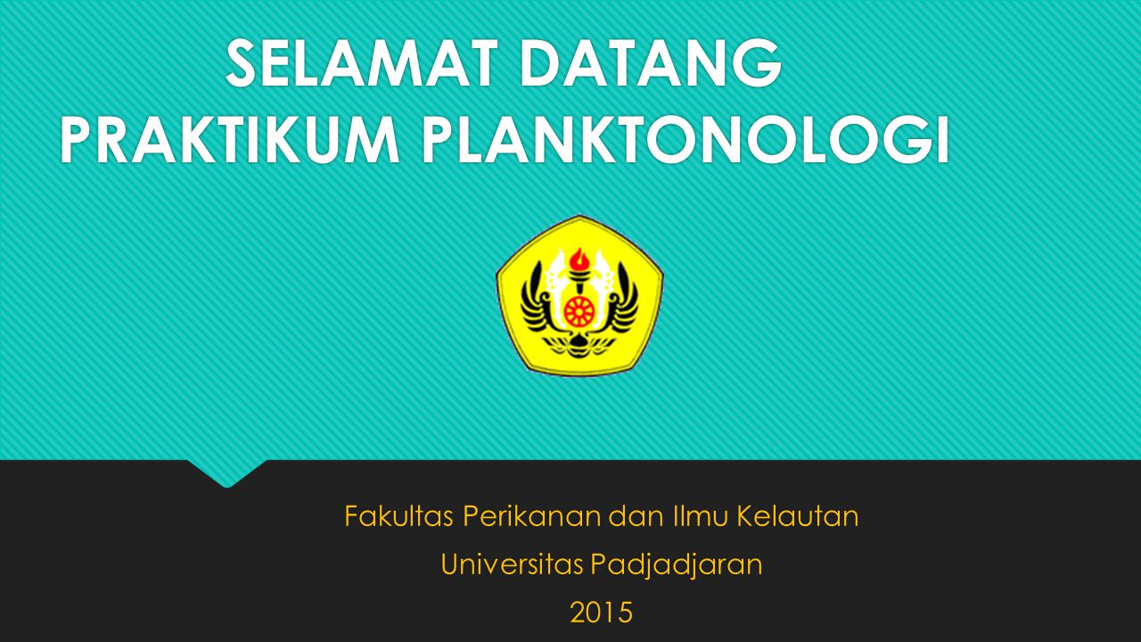 SELAMAT DATANG PRAKTIKUM PLANKTONOLOGI Fakultas Perikanan dan Ilmu Kelautan Universitas Padjadjaran 2015 Fakultas Perikanan dan Ilmu Kelautan Universi