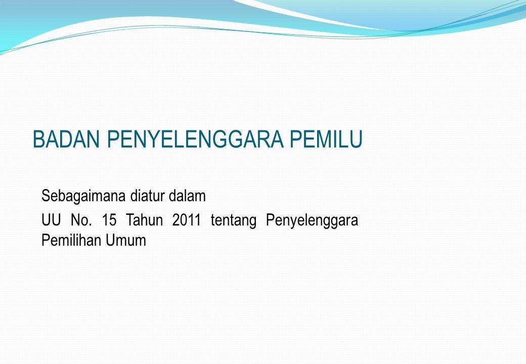 BADAN PENYELENGGARA PEMILU Sebagaimana diatur dalam UU No. 15 Tahun 2011 tentang Penyelenggara Pemilihan Umum