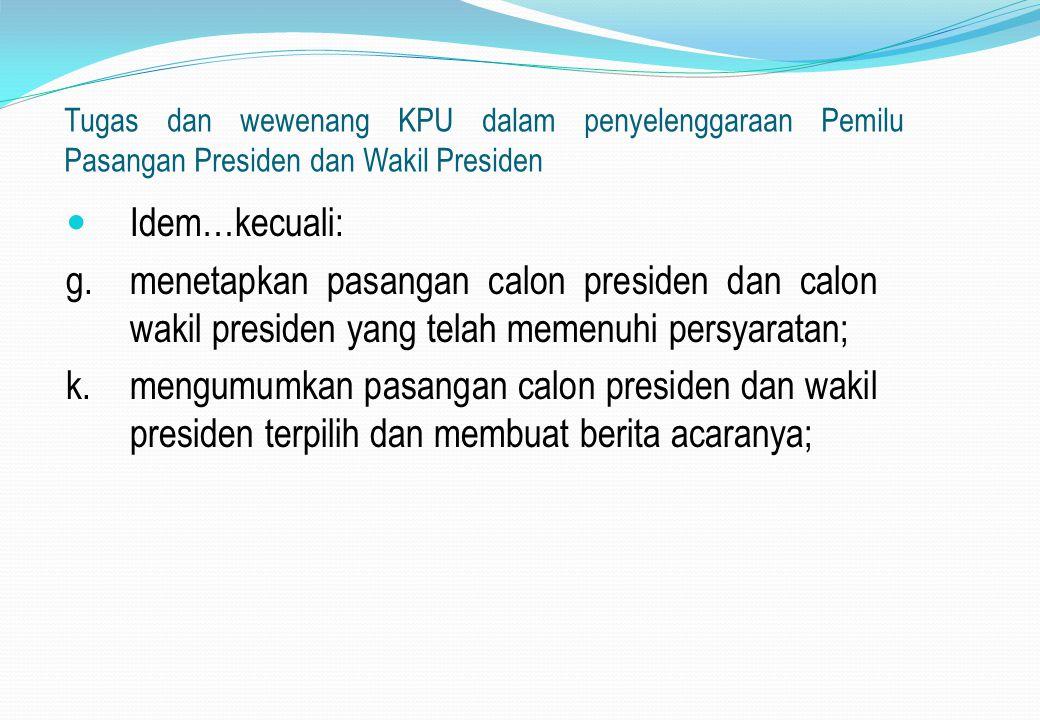 Tugas dan wewenang KPU dalam penyelenggaraan Pemilu Pasangan Presiden dan Wakil Presiden Idem…kecuali: g.menetapkan pasangan calon presiden dan calon