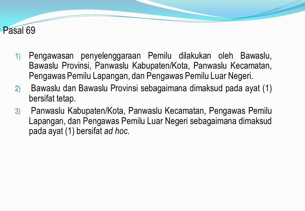 Pasal 69 1) Pengawasan penyelenggaraan Pemilu dilakukan oleh Bawaslu, Bawaslu Provinsi, Panwaslu Kabupaten/Kota, Panwaslu Kecamatan, Pengawas Pemilu L