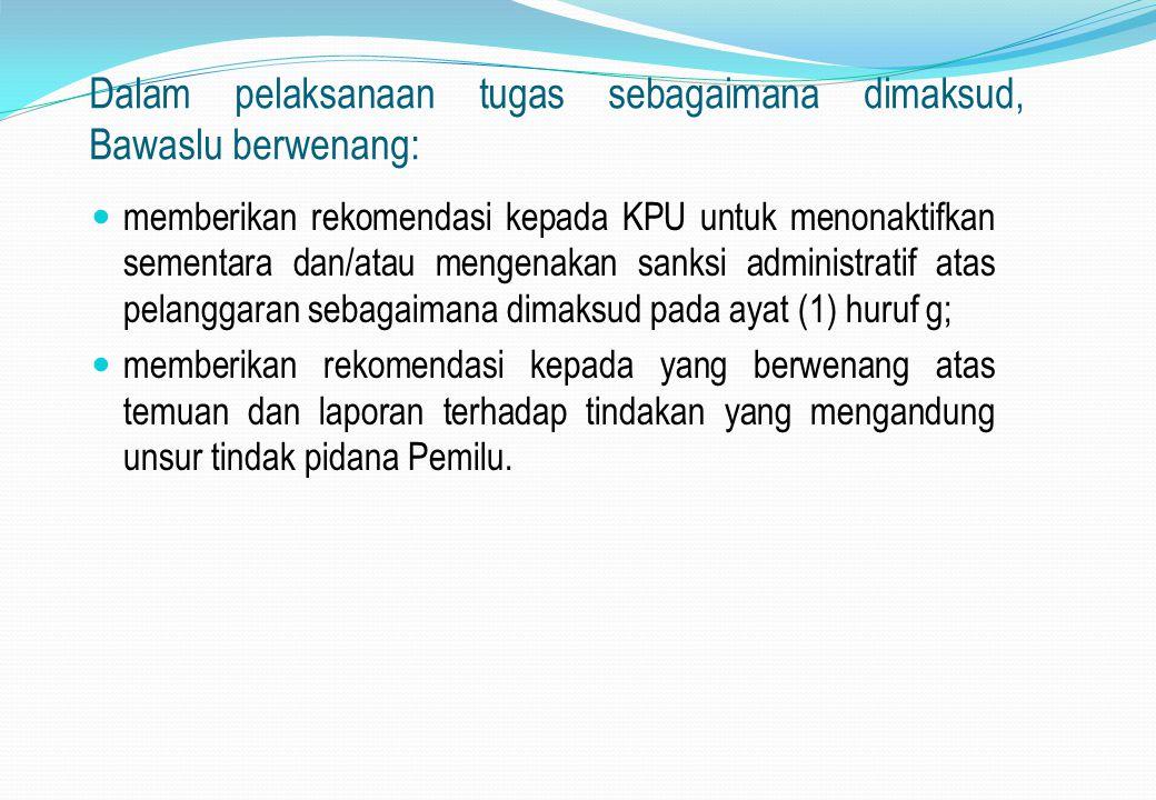 Dalam pelaksanaan tugas sebagaimana dimaksud, Bawaslu berwenang: memberikan rekomendasi kepada KPU untuk menonaktifkan sementara dan/atau mengenakan s