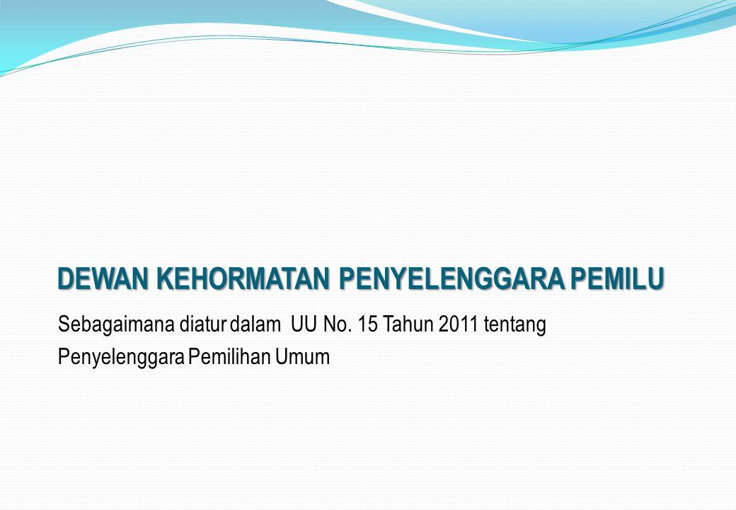 DEWAN KEHORMATAN PENYELENGGARA PEMILU Sebagaimana diatur dalam UU No. 15 Tahun 2011 tentang Penyelenggara Pemilihan Umum
