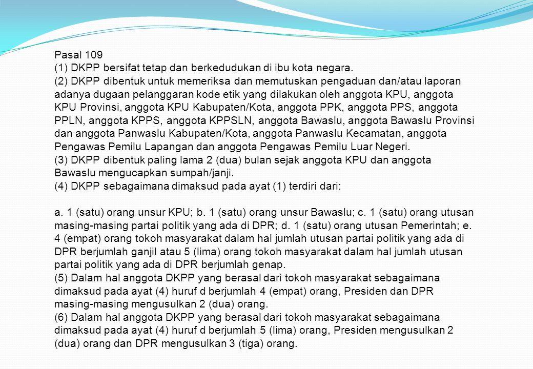 Pasal 109 (1) DKPP bersifat tetap dan berkedudukan di ibu kota negara. (2) DKPP dibentuk untuk memeriksa dan memutuskan pengaduan dan/atau laporan ada