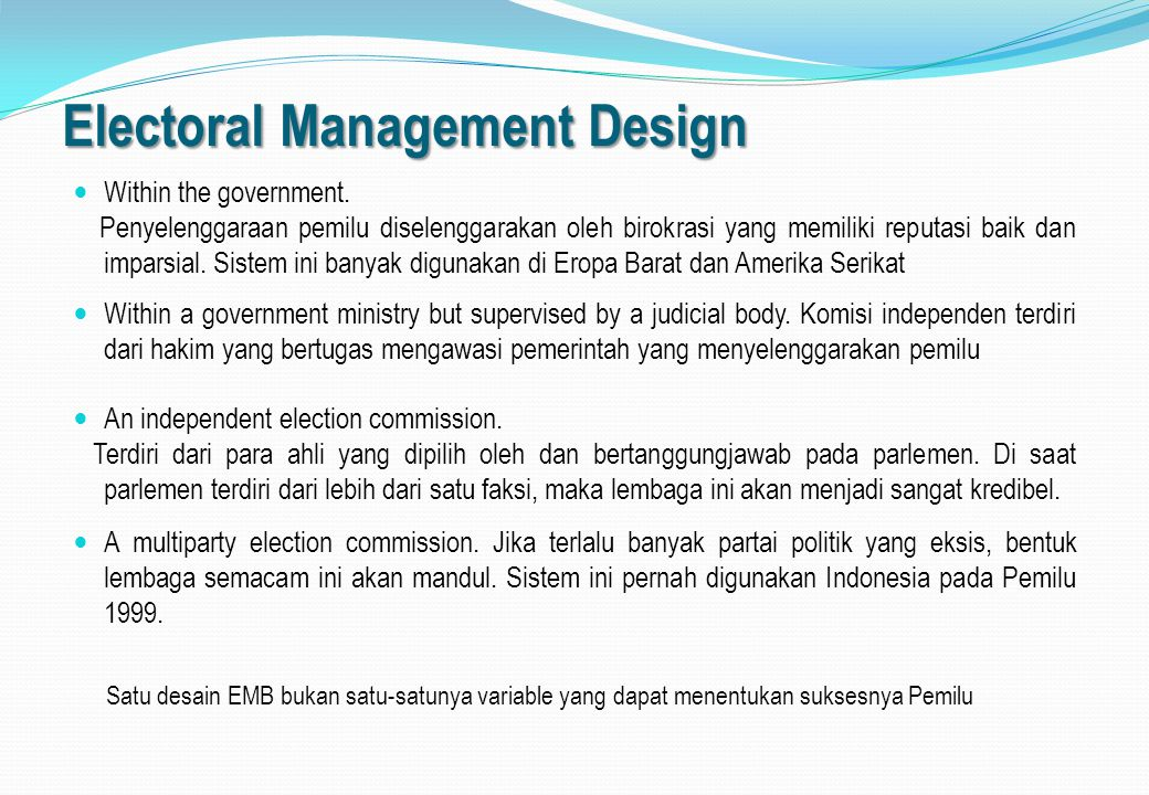 Core Element of EMB Berbagai tugas utama yang harus dilakukan oleh sebuah Election Managemen Body: determining who is eligible to vote; receiving and validating the nominations of electoral participants (for elections, political parties and/or candidates); conducting polling; counting the votes; and tabulating the votes.