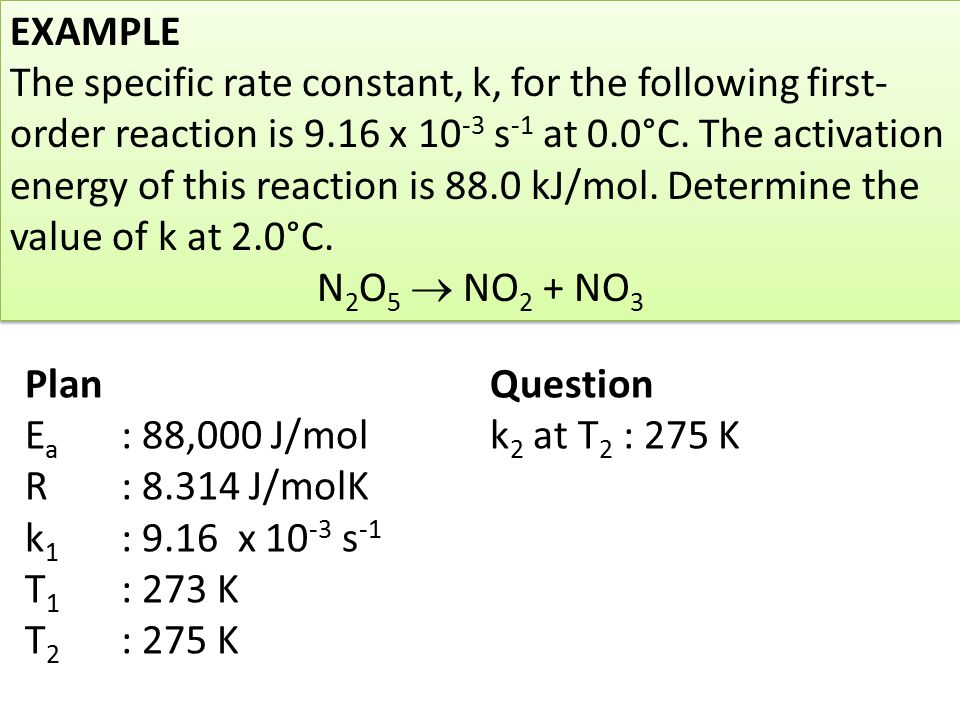 EXAMPLE The specific rate constant, k, for the following first- order reaction is 9.16 x 10 -3 s -1 at 0.0°C. The activation energy of this reaction i