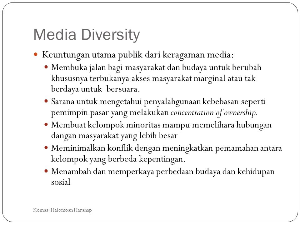 Media Diversity Keuntungan utama publik dari keragaman media: Membuka jalan bagi masyarakat dan budaya untuk berubah khususnya terbukanya akses masyar