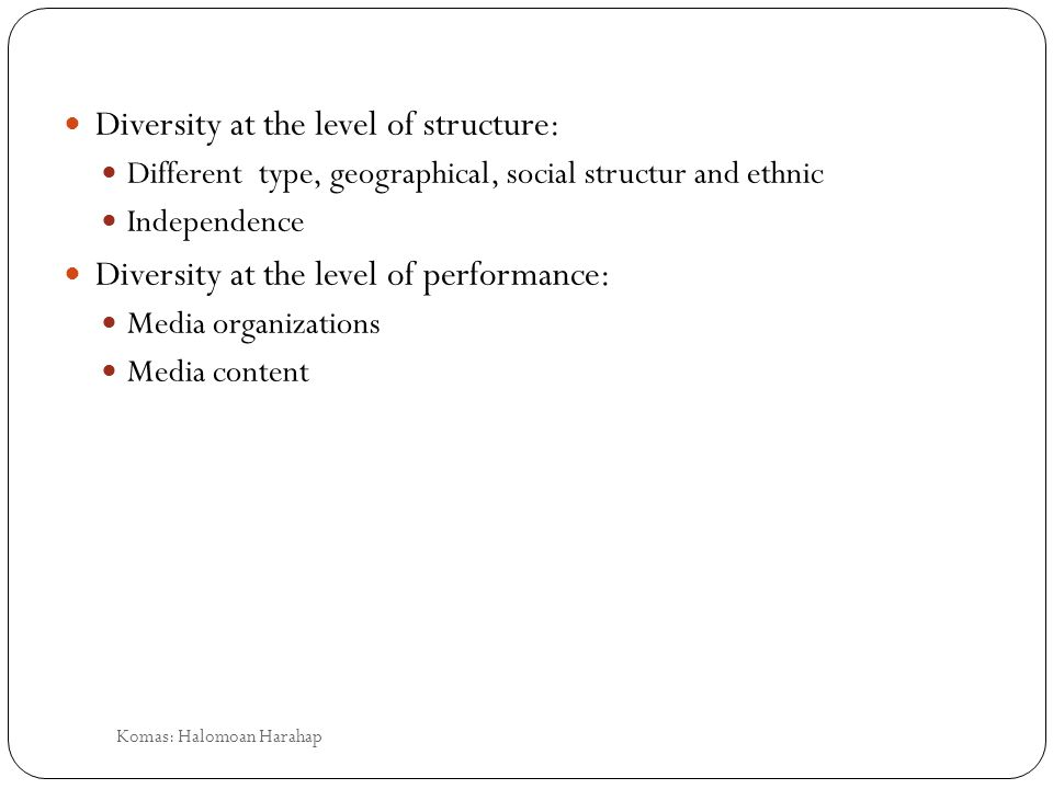 Diversity at the level of structure: Different type, geographical, social structur and ethnic Independence Diversity at the level of performance: Media organizations Media content Komas: Halomoan Harahap