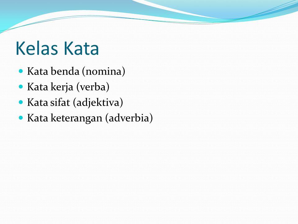 Kelas Kata Kata benda (nomina) Kata kerja (verba) Kata sifat (adjektiva) Kata keterangan (adverbia)
