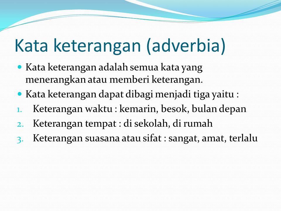 Kata keterangan (adverbia) Kata keterangan adalah semua kata yang menerangkan atau memberi keterangan.