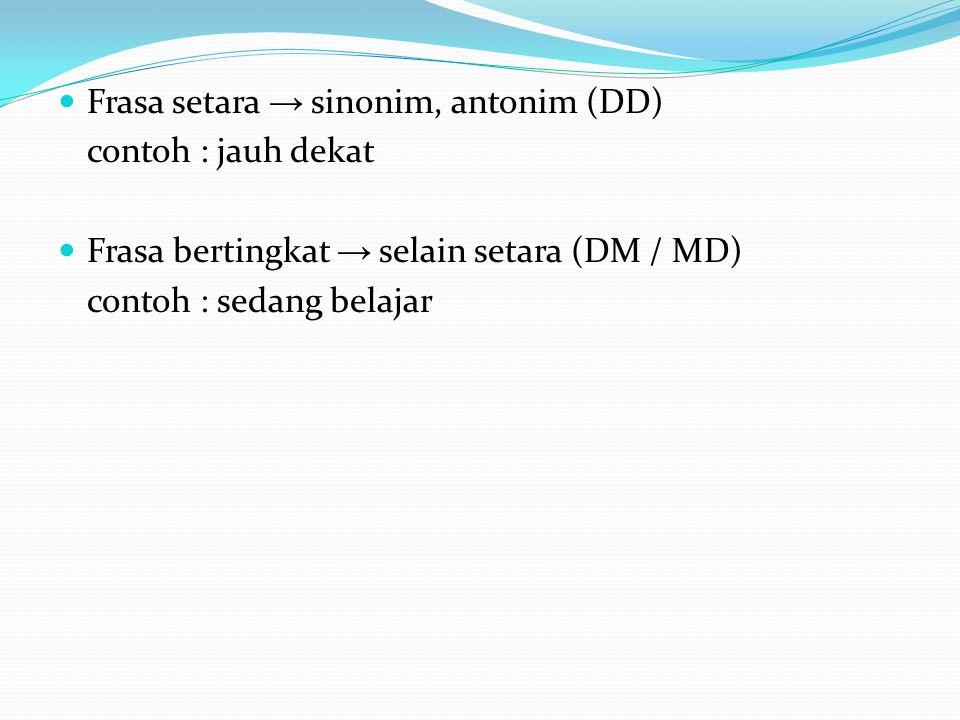 Frasa setara → sinonim, antonim (DD) contoh : jauh dekat Frasa bertingkat → selain setara (DM / MD) contoh : sedang belajar