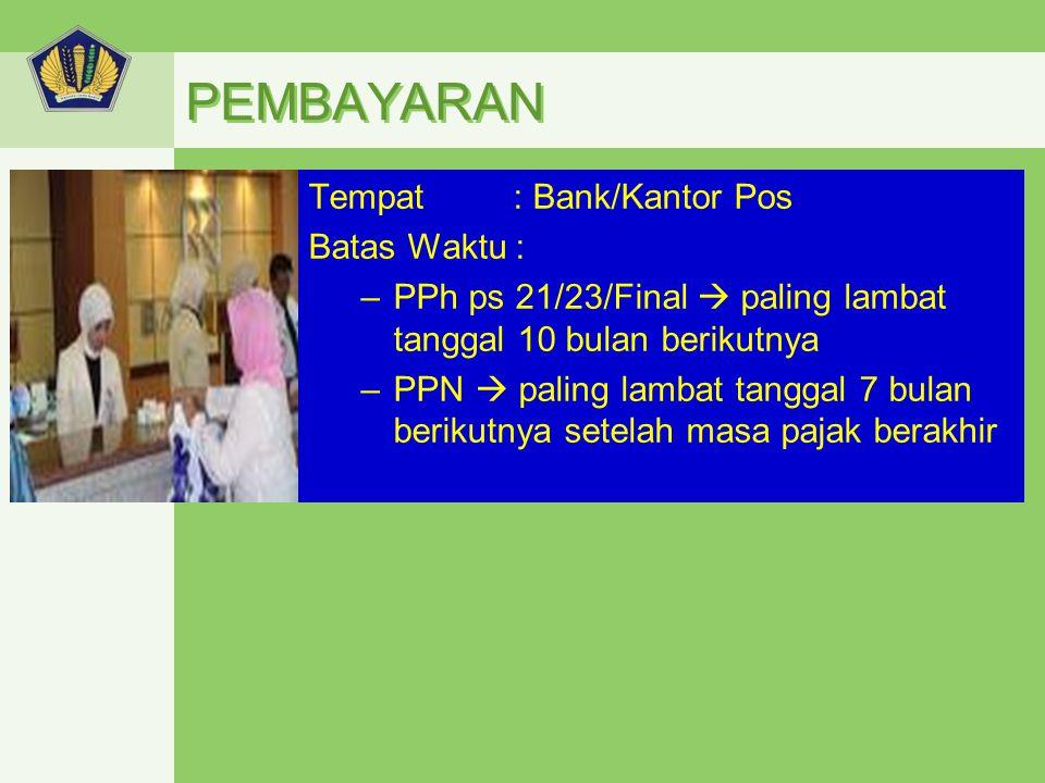 PEMBAYARAN Tempat : Bank/Kantor Pos Batas Waktu : –PPh ps 21/23/Final  paling lambat tanggal 10 bulan berikutnya –PPN  paling lambat tanggal 7 bulan